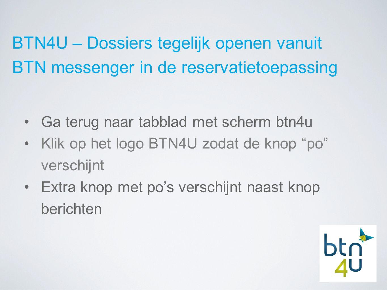 BTN4U – Dossiers tegelijk openen vanuit BTN messenger in de reservatietoepassing Ga terug naar tabblad met scherm btn4u Klik op het logo BTN4U zodat de knop po verschijnt Extra knop met po's verschijnt naast knop berichten
