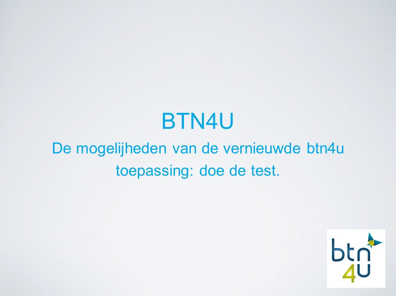 BTN4U De mogelijheden van de vernieuwde btn4u toepassing: doe de test.