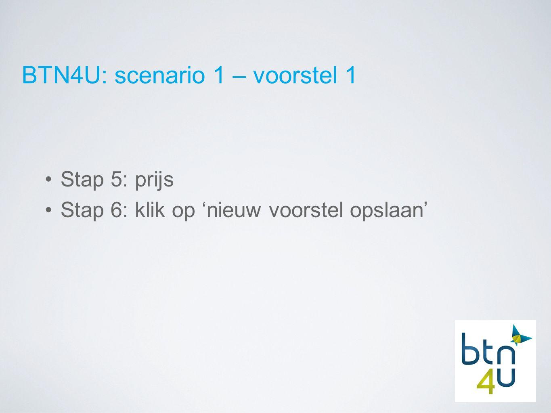 BTN4U: scenario 1 – voorstel 1 Stap 5: prijs Stap 6: klik op 'nieuw voorstel opslaan'