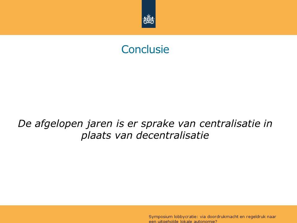 Conclusie De afgelopen jaren is er sprake van centralisatie in plaats van decentralisatie Symposium lobbycratie: via doordrukmacht en regeldruk naar een uitgeholde lokale autonomie
