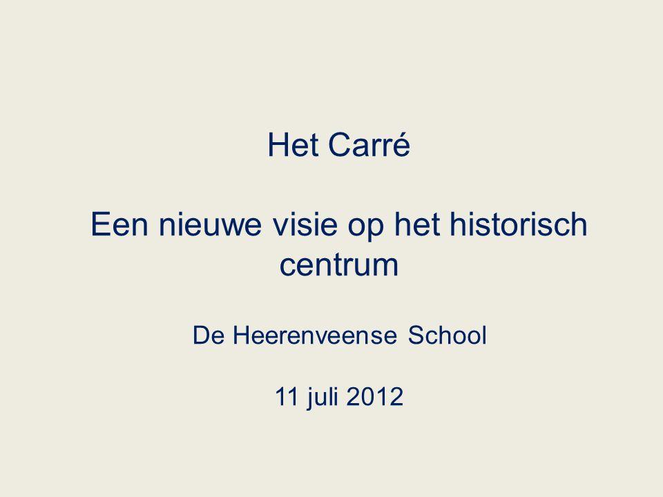 Het Carré Een nieuwe visie op het historisch centrum De Heerenveense School 11 juli 2012