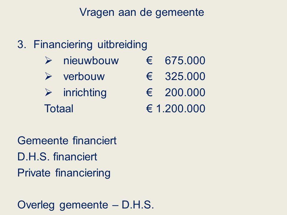 Vragen aan de gemeente 3.Financiering uitbreiding  nieuwbouw € 675.000  verbouw € 325.000  inrichting€ 200.000 Totaal€ 1.200.000 Gemeente financiert D.H.S.