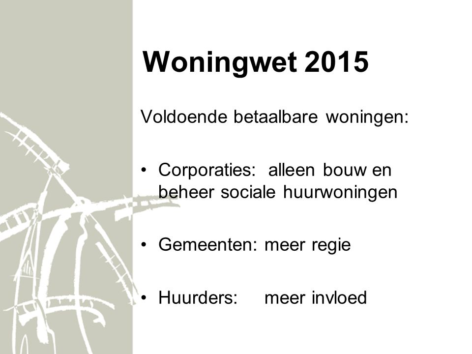 Woningwet 2015 Voldoende betaalbare woningen: Corporaties: alleen bouw en beheer sociale huurwoningen Gemeenten: meer regie Huurders: meer invloed