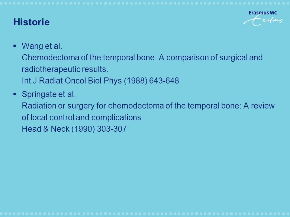 Historie  Wang et al. Chemodectoma of the temporal bone: A comparison of surgical and radiotherapeutic results. Int J Radiat Oncol Biol Phys (1988) 6
