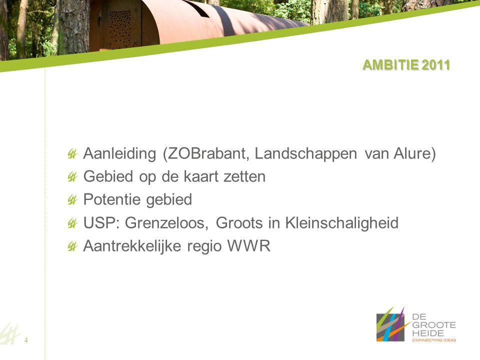 AMBITIE 2011 Aanleiding (ZOBrabant, Landschappen van Alure) Gebied op de kaart zetten Potentie gebied USP: Grenzeloos, Groots in Kleinschaligheid Aantrekkelijke regio WWR 4