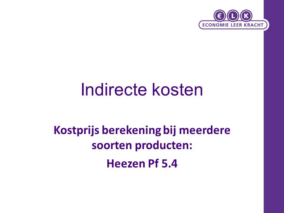 Indirecte kosten Kostprijs berekening bij meerdere soorten producten: Heezen Pf 5.4