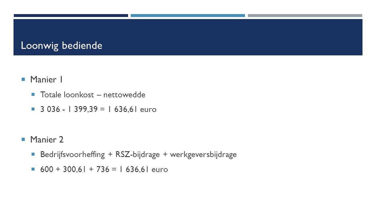 Loonwig bediende  Manier 1  Totale loonkost – nettowedde  3 036 - 1 399,39 = 1 636,61 euro  Manier 2  Bedrijfsvoorheffing + RSZ-bijdrage + werkgeversbijdrage  600 + 300,61 + 736 = 1 636,61 euro
