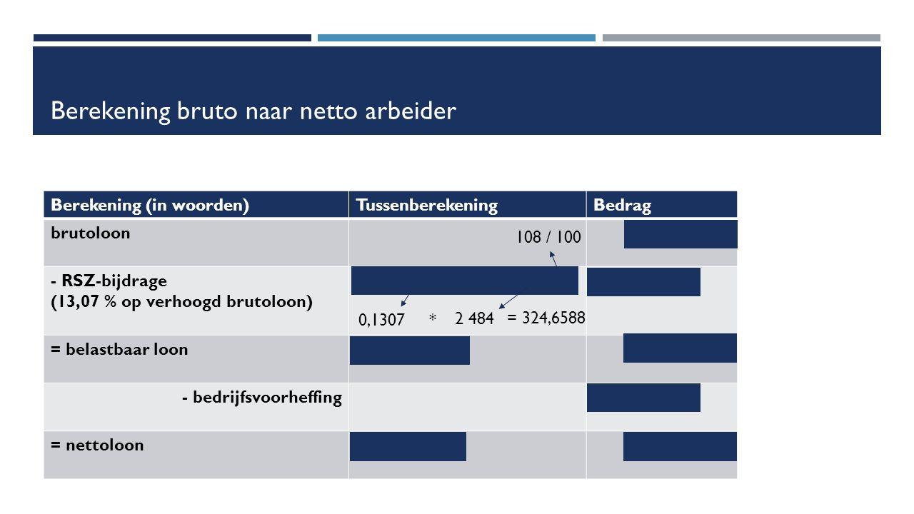 Berekening bruto naar netto arbeider Berekening (in woorden)TussenberekeningBedrag brutoloon€ 2 300 - RSZ-bijdrage (13,07 % op verhoogd brutoloon) (13,07 / 100) * (2 300 * 1,08)- € 324,66 = belastbaar loon2 300 – 324,66= €1 975,34 - bedrijfsvoorheffing-€ 600 = nettoloon1 975,34 - 600= € 1 375,34 108 / 100 0,1307 * 2 484 = 324,6588
