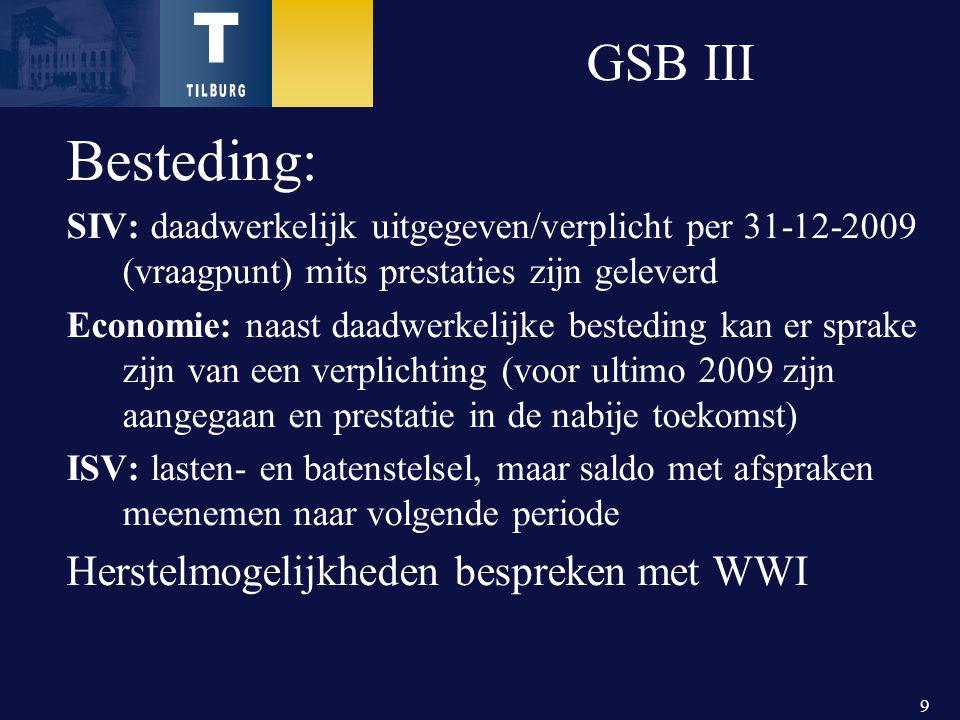 9 GSB III Besteding: SIV: daadwerkelijk uitgegeven/verplicht per 31-12-2009 (vraagpunt) mits prestaties zijn geleverd Economie: naast daadwerkelijke besteding kan er sprake zijn van een verplichting (voor ultimo 2009 zijn aangegaan en prestatie in de nabije toekomst) ISV: lasten- en batenstelsel, maar saldo met afspraken meenemen naar volgende periode Herstelmogelijkheden bespreken met WWI