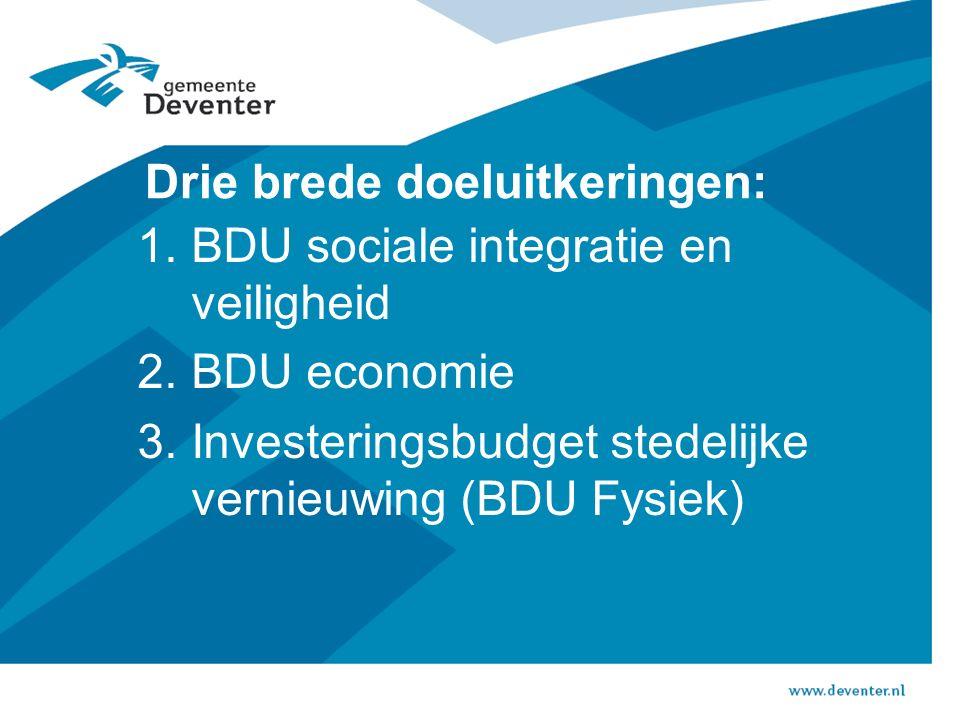 Drie brede doeluitkeringen: 1.BDU sociale integratie en veiligheid 2.BDU economie 3.Investeringsbudget stedelijke vernieuwing (BDU Fysiek)