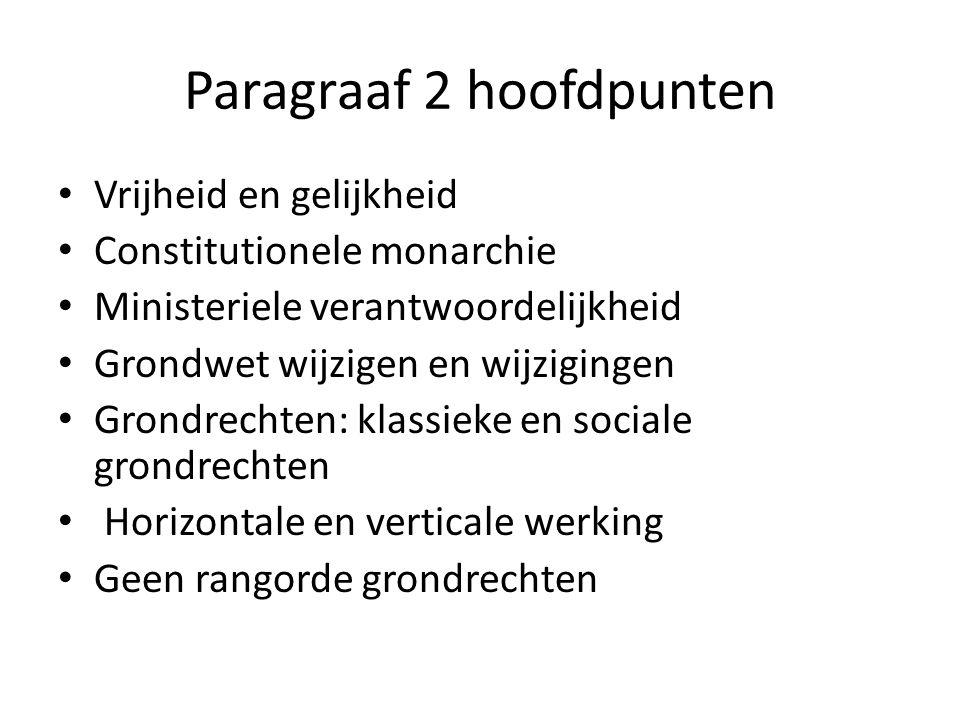 Paragraaf 2 hoofdpunten Vrijheid en gelijkheid Constitutionele monarchie Ministeriele verantwoordelijkheid Grondwet wijzigen en wijzigingen Grondrechten: klassieke en sociale grondrechten Horizontale en verticale werking Geen rangorde grondrechten