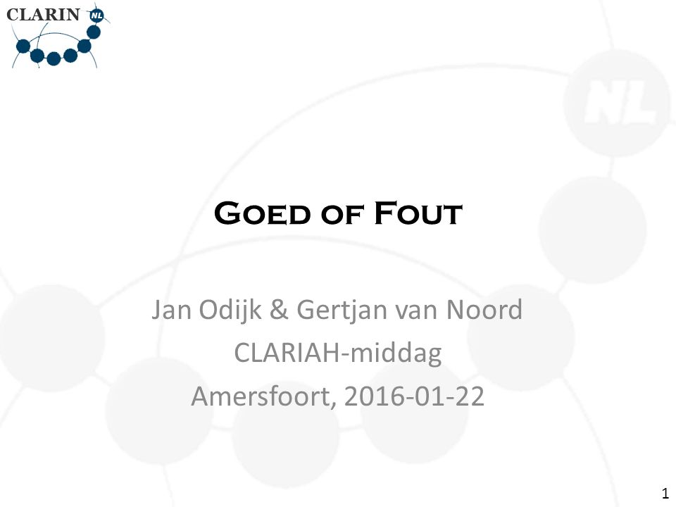 Goed of Fout Jan Odijk & Gertjan van Noord CLARIAH-middag Amersfoort, 2016-01-22 1
