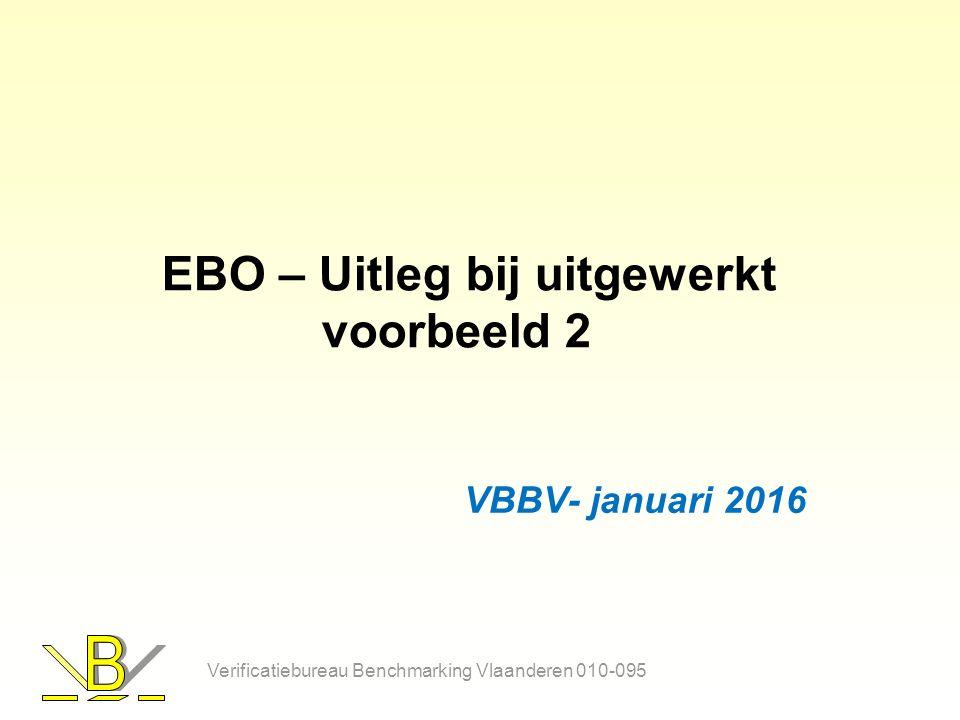 EBO – Uitleg bij uitgewerkt voorbeeld 2 VBBV- januari 2016 Verificatiebureau Benchmarking Vlaanderen 010-095