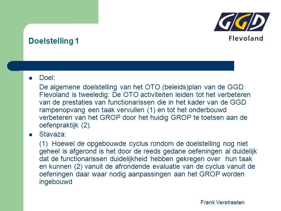 Frank Verstraeten Doelstelling 1 Doel: De algemene doelstelling van het OTO (beleids)plan van de GGD Flevoland is tweeledig: De OTO activiteiten leiden tot het verbeteren van de prestaties van functionarissen die in het kader van de GGD rampenopvang een taak vervullen (1) en tot het onderbouwd verbeteren van het GROP door het huidig GROP te toetsen aan de oefenpraktijk (2).