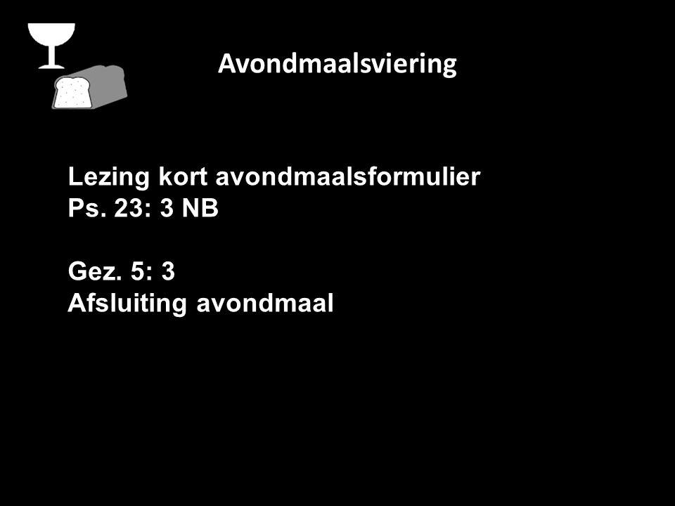 Avondmaalsviering Lezing kort avondmaalsformulier Ps. 23: 3 NB Gez. 5: 3 Afsluiting avondmaal