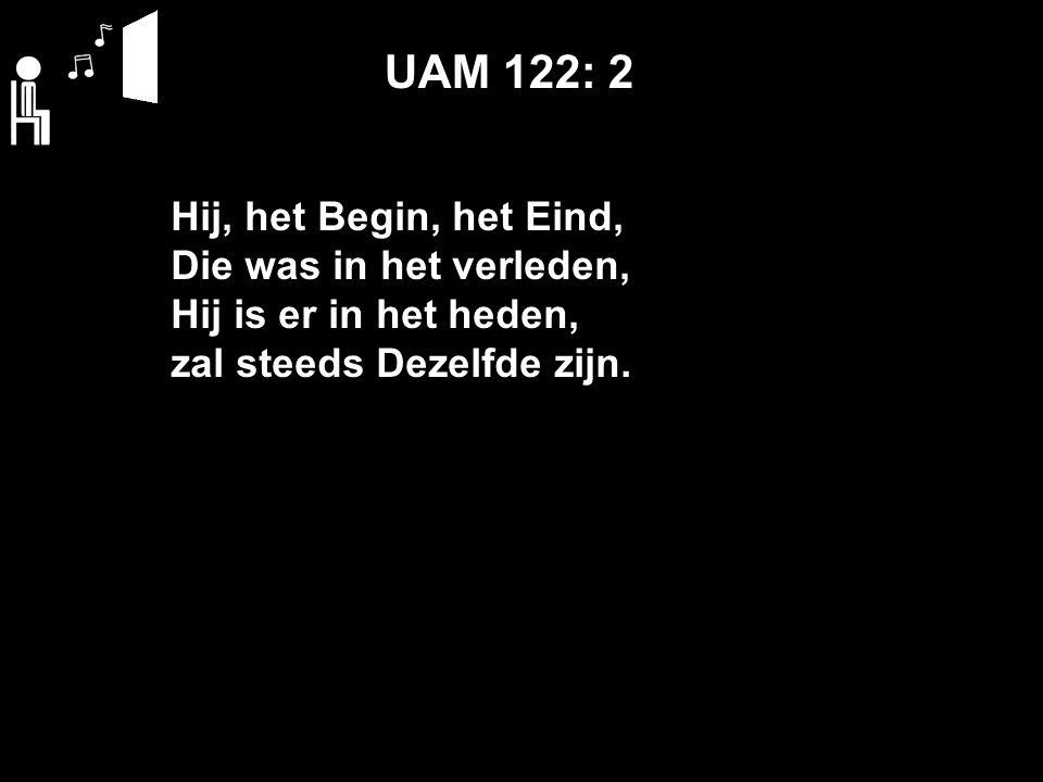 UAM 122: 2 Hij, het Begin, het Eind, Die was in het verleden, Hij is er in het heden, zal steeds Dezelfde zijn.