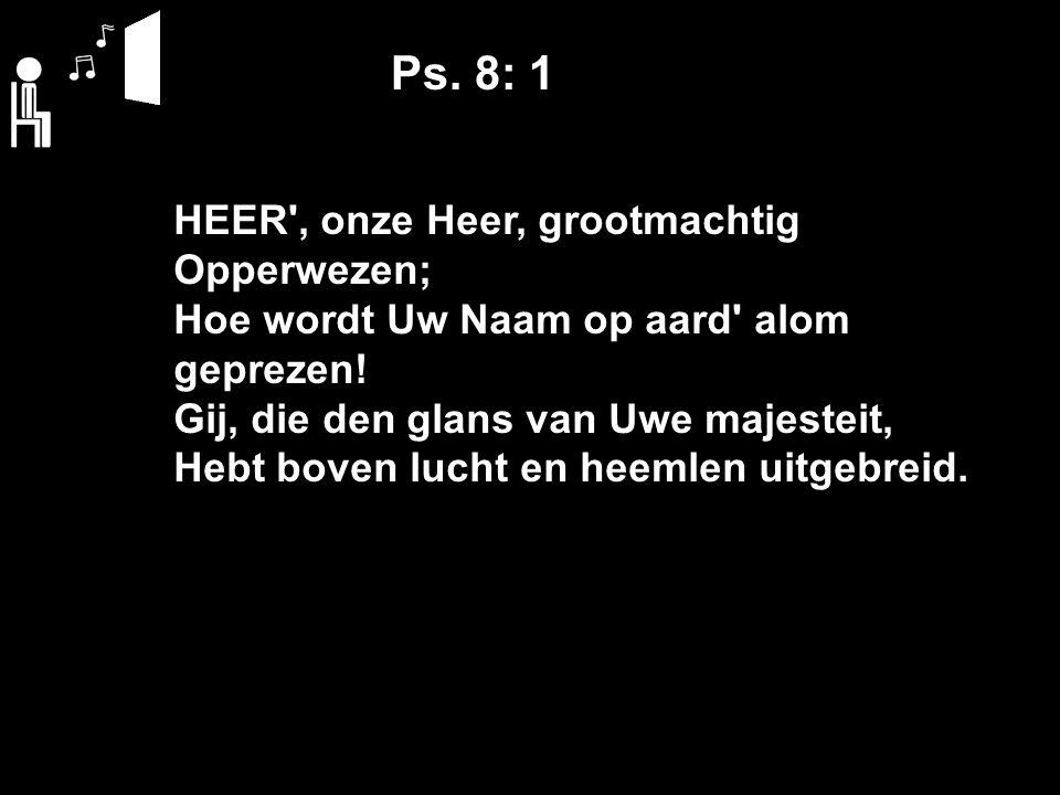 Ps. 8: 1 HEER , onze Heer, grootmachtig Opperwezen; Hoe wordt Uw Naam op aard alom geprezen.