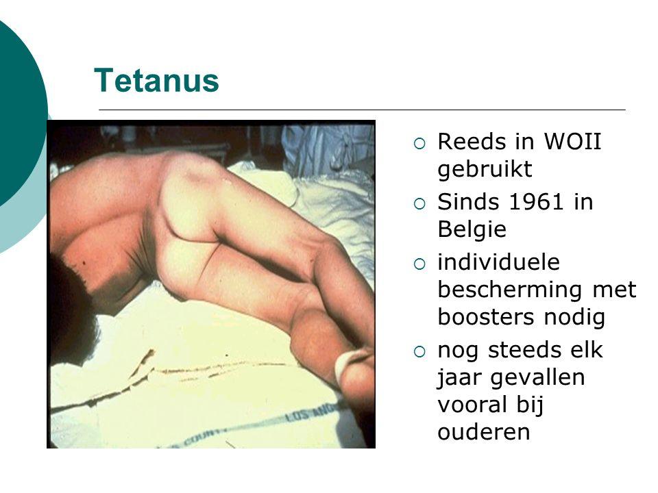 Tetanus  Reeds in WOII gebruikt  Sinds 1961 in Belgie  individuele bescherming met boosters nodig  nog steeds elk jaar gevallen vooral bij ouderen