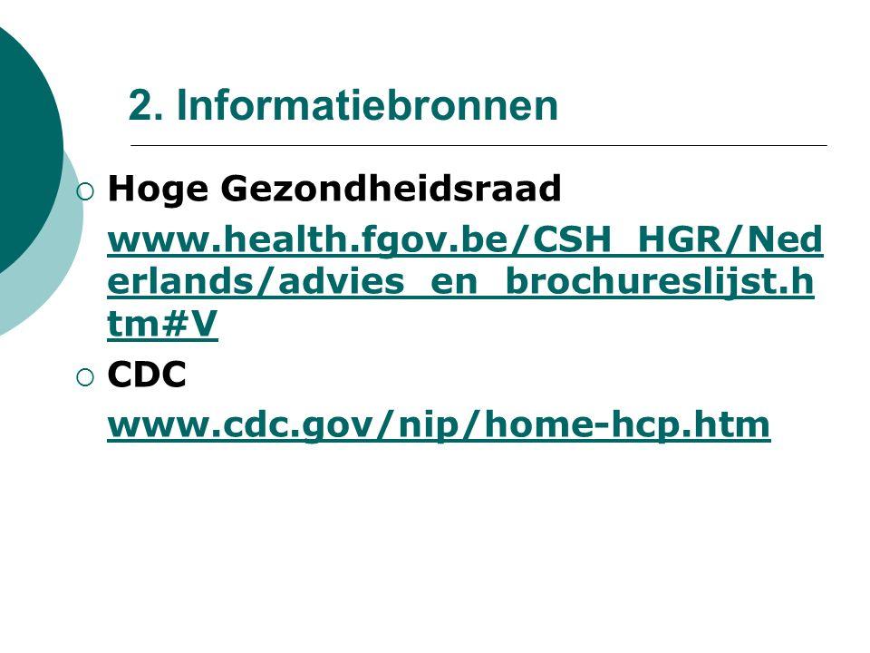 2. Informatiebronnen  Hoge Gezondheidsraad www.health.fgov.be/CSH_HGR/Ned erlands/advies_en_brochureslijst.h tm#V  CDC www.cdc.gov/nip/home-hcp.htm