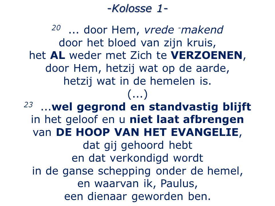 -Kolosse 1- 20... door Hem, vrede - makend door het bloed van zijn kruis, het AL weder met Zich te VERZOENEN, door Hem, hetzij wat op de aarde, hetzij