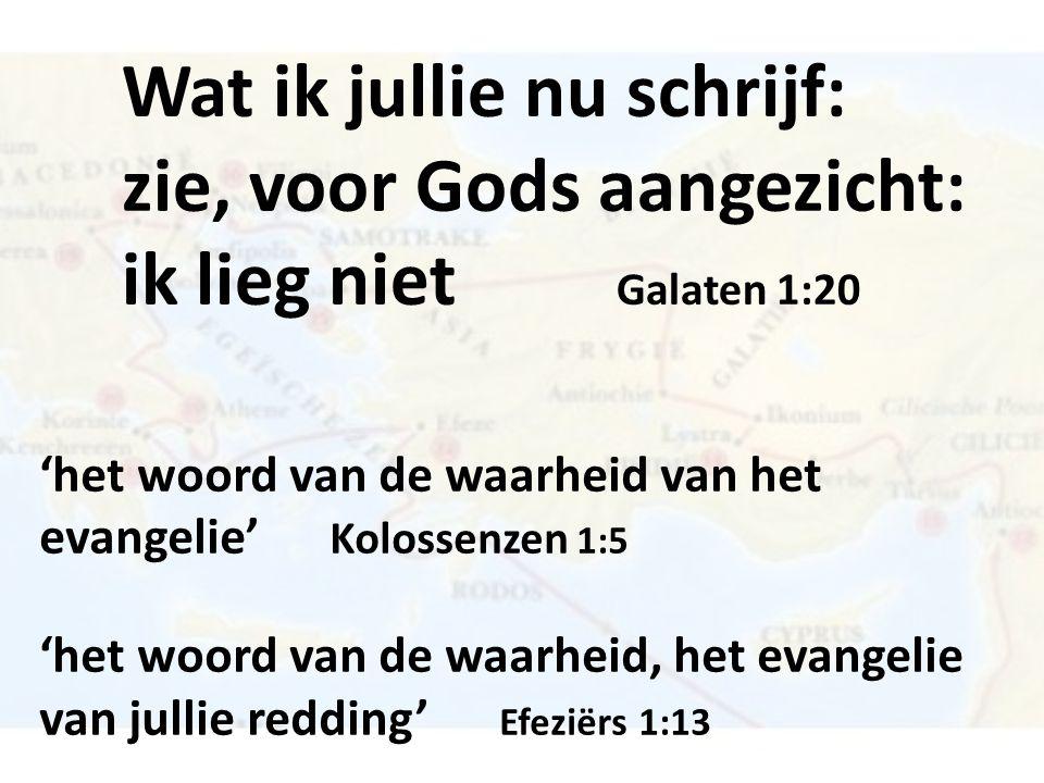 Wat ik jullie nu schrijf: zie, voor Gods aangezicht: ik lieg niet Galaten 1:20 'het woord van de waarheid van het evangelie' Kolossenzen 1:5 'het woord van de waarheid, het evangelie van jullie redding' Efeziërs 1:13
