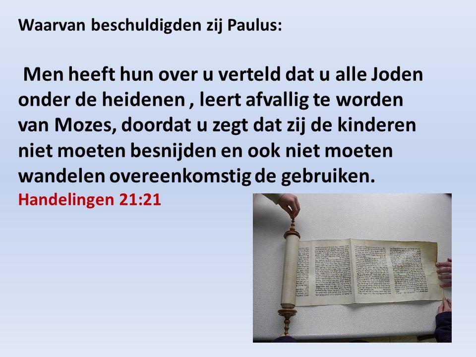 Waarvan beschuldigden zij Paulus: Men heeft hun over u verteld dat u alle Joden onder de heidenen, leert afvallig te worden van Mozes, doordat u zegt dat zij de kinderen niet moeten besnijden en ook niet moeten wandelen overeenkomstig de gebruiken.