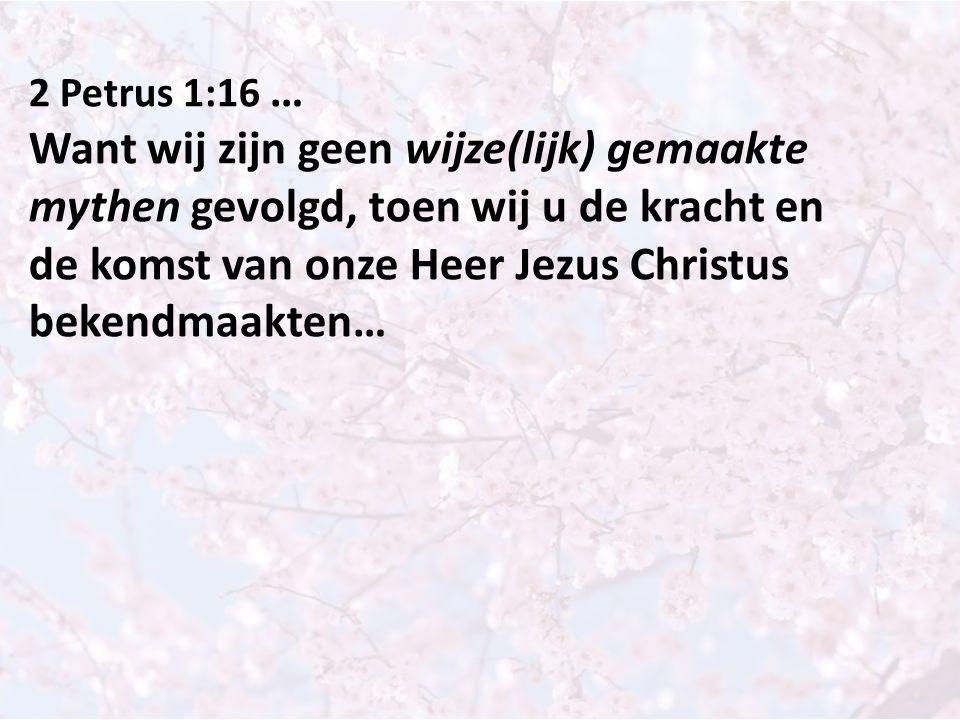 2 Petrus 1:16 … Want wij zijn geen wijze(lijk) gemaakte mythen gevolgd, toen wij u de kracht en de komst van onze Heer Jezus Christus bekendmaakten…