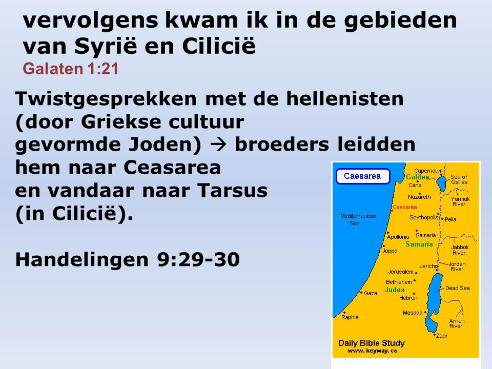 vervolgens kwam ik in de gebieden van Syrië en Cilicië Galaten 1:21 Twistgesprekken met de hellenisten (door Griekse cultuur gevormde Joden)  broeders leidden hem naar Ceasarea en vandaar naar Tarsus (in Cilicië).