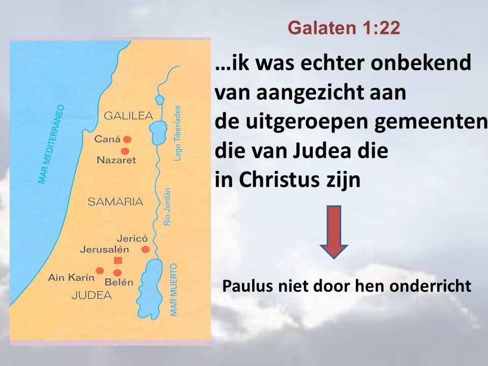 …ik was echter onbekend van aangezicht aan de uitgeroepen gemeenten die van Judea die in Christus zijn Galaten 1:22 Paulus niet door hen onderricht