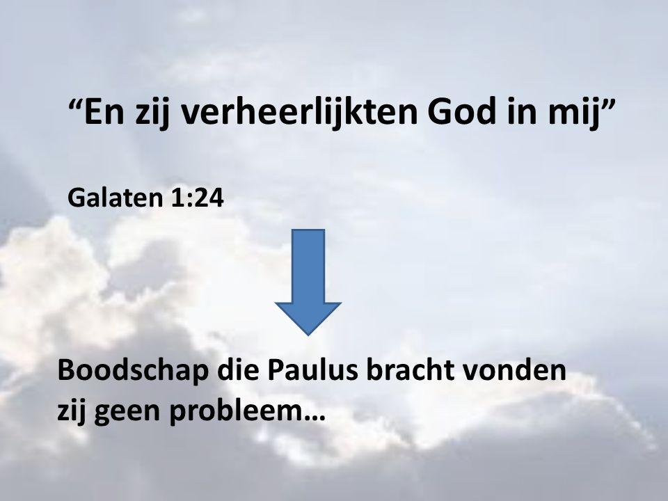 En zij verheerlijkten God in mij Galaten 1:24 Boodschap die Paulus bracht vonden zij geen probleem…