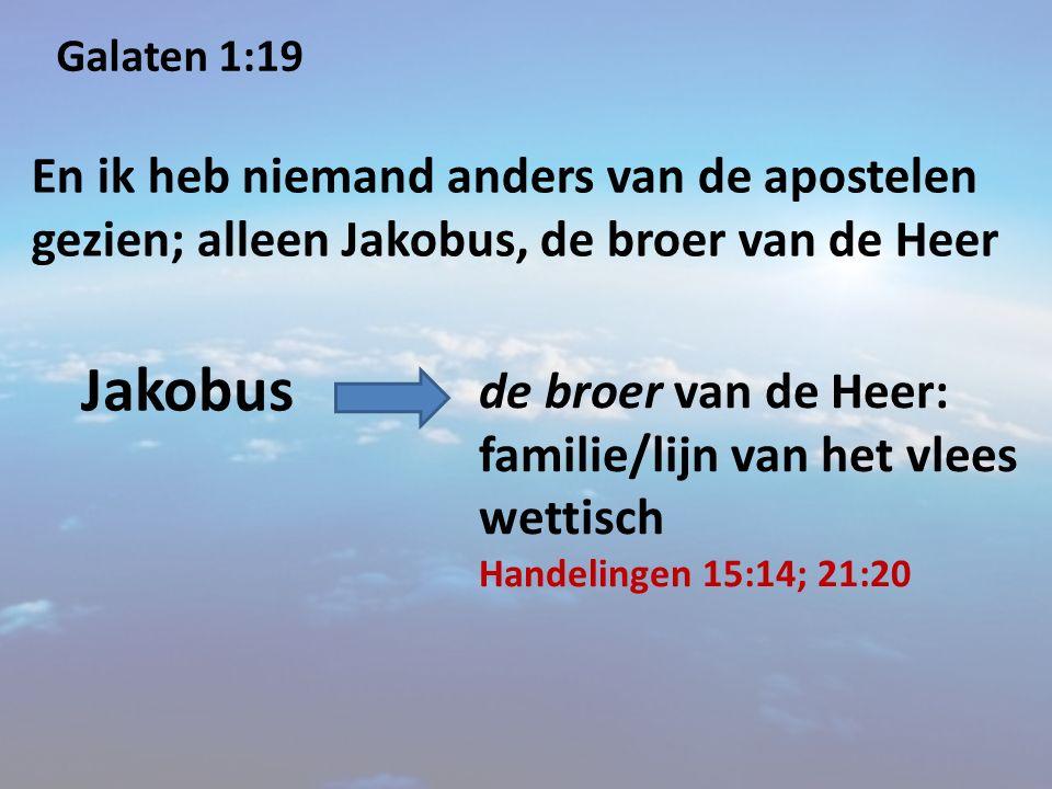 Galaten 1:19 En ik heb niemand anders van de apostelen gezien; alleen Jakobus, de broer van de Heer Jakobus de broer van de Heer: familie/lijn van het vlees wettisch Handelingen 15:14; 21:20