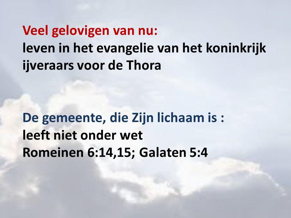 Veel gelovigen van nu: leven in het evangelie van het koninkrijk ijveraars voor de Thora De gemeente, die Zijn lichaam is : leeft niet onder wet Romeinen 6:14,15; Galaten 5:4