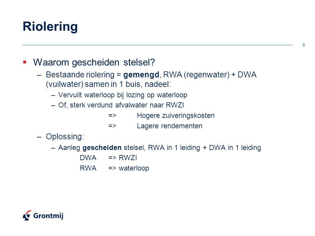 Riolering  Waarom gescheiden stelsel? –Bestaande riolering = gemengd, RWA (regenwater) + DWA (vuilwater) samen in 1 buis, nadeel: –Vervuilt waterloop