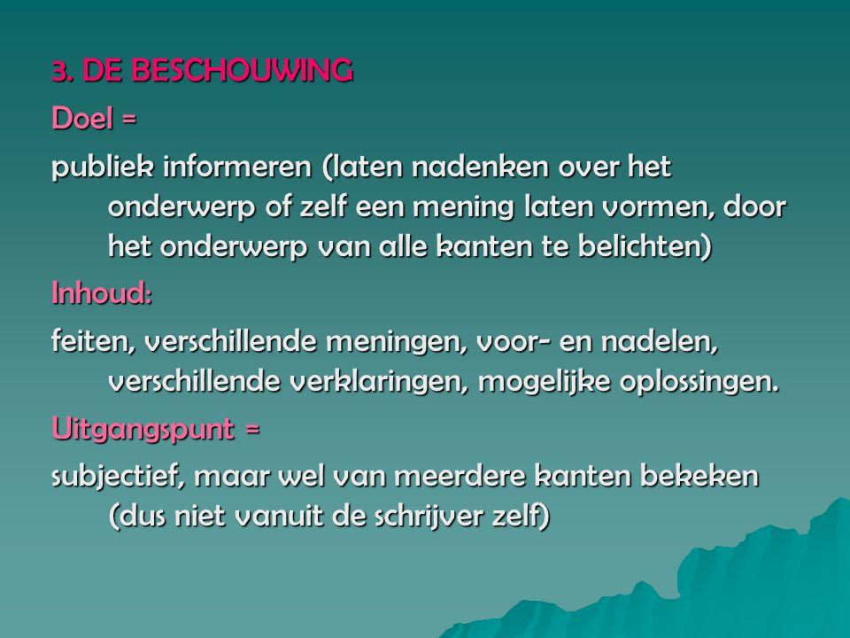 3. DE BESCHOUWING Doel = publiek informeren (laten nadenken over het onderwerp of zelf een mening laten vormen, door het onderwerp van alle kanten te