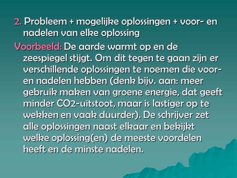 2. Probleem + mogelijke oplossingen + voor- en nadelen van elke oplossing Voorbeeld: De aarde warmt op en de zeespiegel stijgt. Om dit tegen te gaan z
