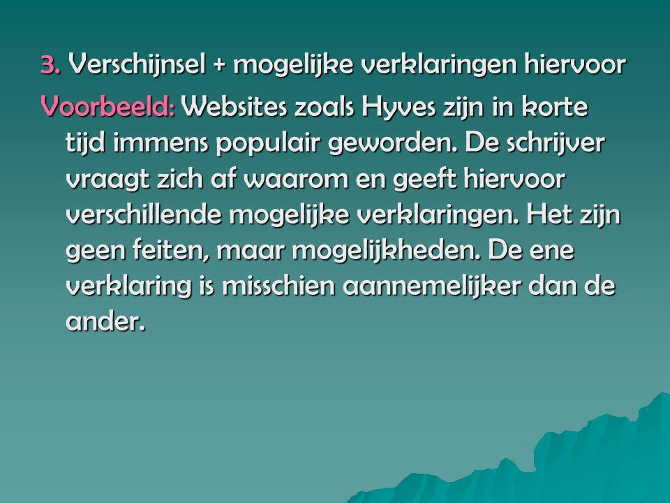 3. Verschijnsel + mogelijke verklaringen hiervoor Voorbeeld: Websites zoals Hyves zijn in korte tijd immens populair geworden. De schrijver vraagt zic
