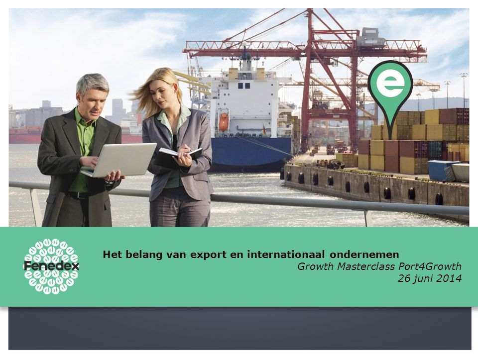 Het belang van export en internationaal ondernemen Growth Masterclass Port4Growth 26 juni 2014