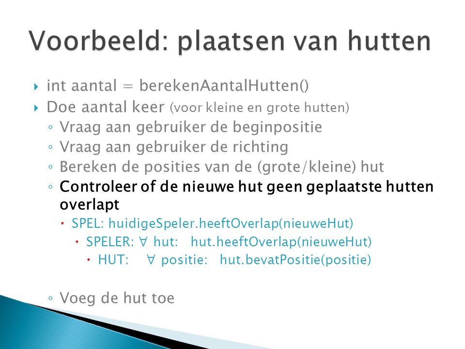  int aantal = berekenAantalHutten()  Doe aantal keer (voor kleine en grote hutten) ◦ Vraag aan gebruiker de beginpositie ◦ Vraag aan gebruiker de richting ◦ Bereken de posities van de (grote/kleine) hut ◦ Controleer of de nieuwe hut geen geplaatste hutten overlapt  SPEL: huidigeSpeler.heeftOverlap(nieuweHut)  SPELER: ∀ hut: hut.heeftOverlap(nieuweHut)  HUT: ∀ positie: hut.bevatPositie(positie) ◦ Voeg de hut toe