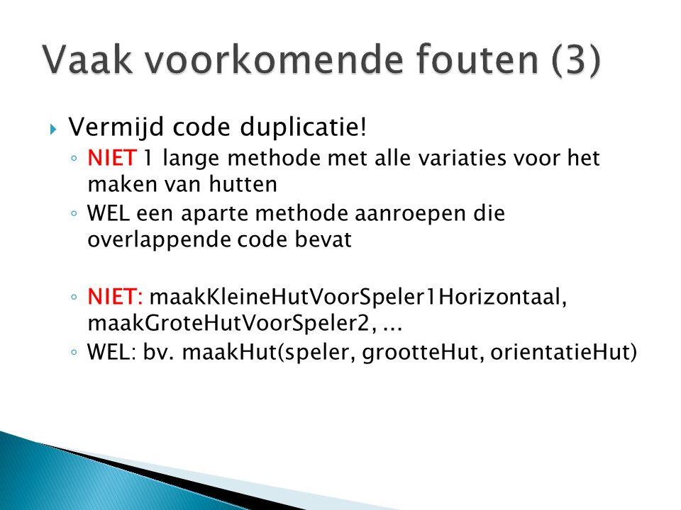  Vermijd code duplicatie! ◦ NIET 1 lange methode met alle variaties voor het maken van hutten ◦ WEL een aparte methode aanroepen die overlappende cod