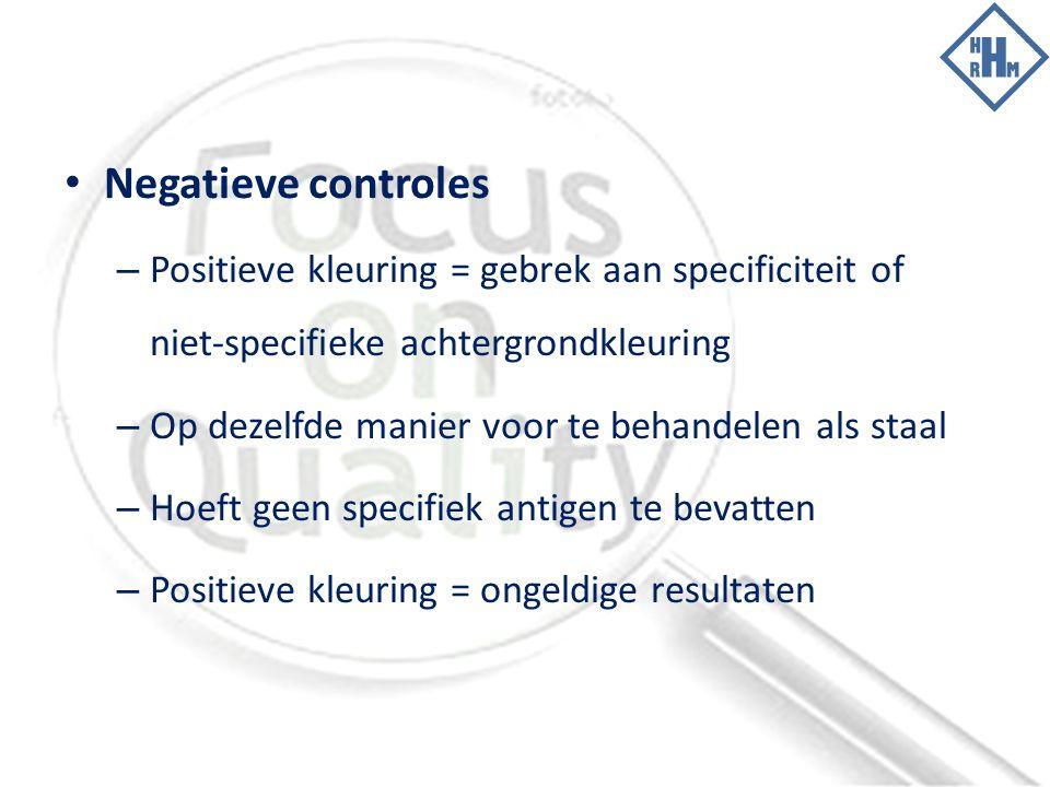 Negatieve controles – Positieve kleuring = gebrek aan specificiteit of niet-specifieke achtergrondkleuring – Op dezelfde manier voor te behandelen als staal – Hoeft geen specifiek antigen te bevatten – Positieve kleuring = ongeldige resultaten