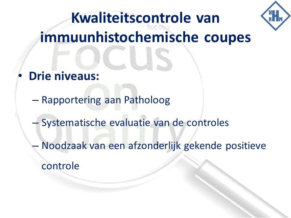 Kwaliteitscontrole van immuunhistochemische coupes Drie niveaus: – Rapportering aan Patholoog – Systematische evaluatie van de controles – Noodzaak van een afzonderlijk gekende positieve controle