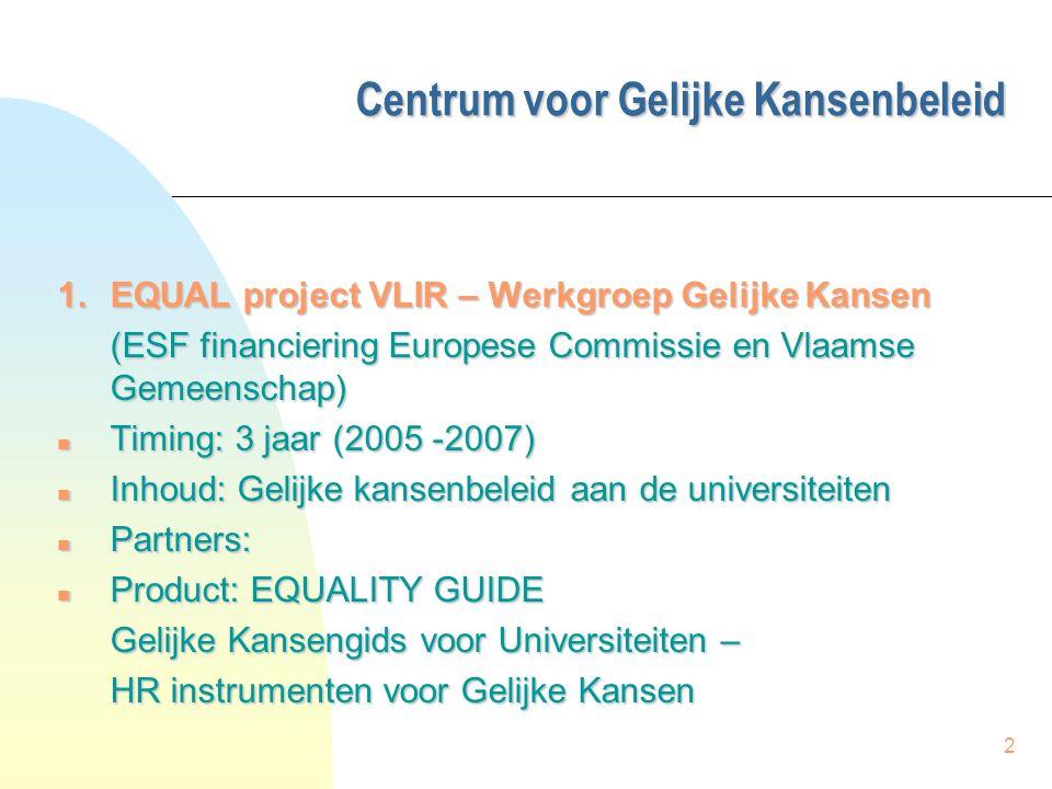 2 Centrum voor Gelijke Kansenbeleid Centrum voor Gelijke Kansenbeleid 1.EQUAL project VLIR – Werkgroep Gelijke Kansen (ESF financiering Europese Commissie en Vlaamse Gemeenschap) (ESF financiering Europese Commissie en Vlaamse Gemeenschap) n Timing: 3 jaar (2005 -2007) n Inhoud: Gelijke kansenbeleid aan de universiteiten n Partners: n Product: EQUALITY GUIDE Gelijke Kansengids voor Universiteiten – HR instrumenten voor Gelijke Kansen