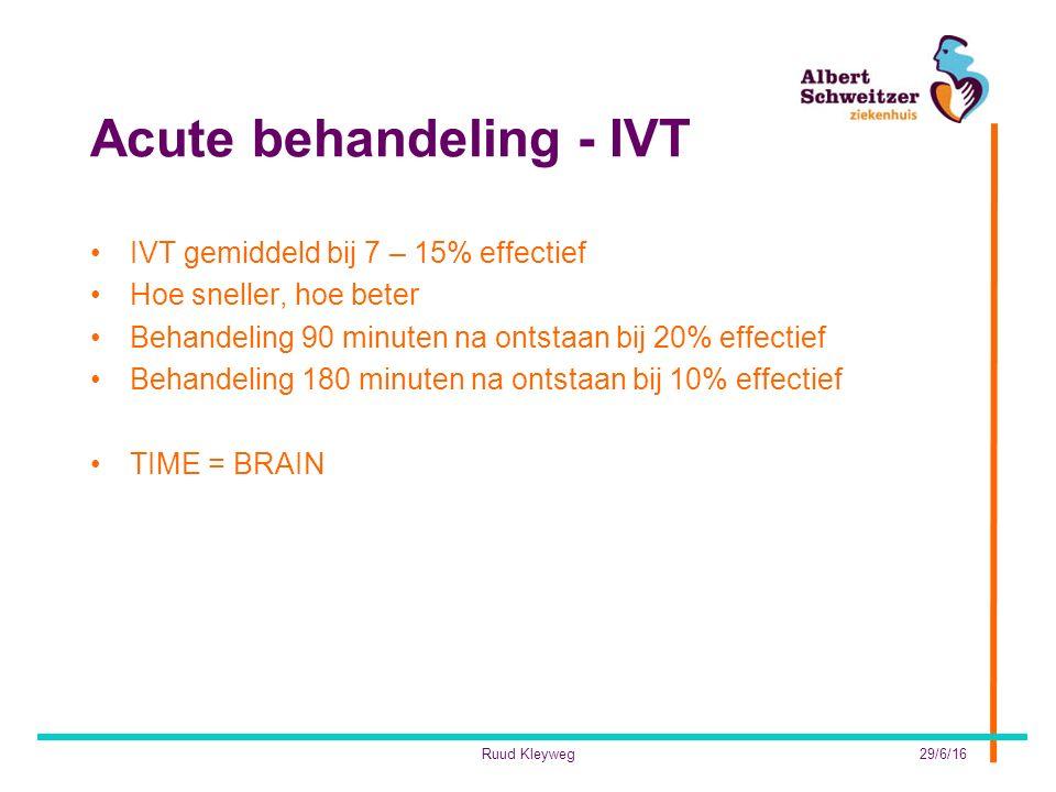 Acute behandeling - IVT IVT gemiddeld bij 7 – 15% effectief Hoe sneller, hoe beter Behandeling 90 minuten na ontstaan bij 20% effectief Behandeling 180 minuten na ontstaan bij 10% effectief TIME = BRAIN 29/6/16Ruud Kleyweg
