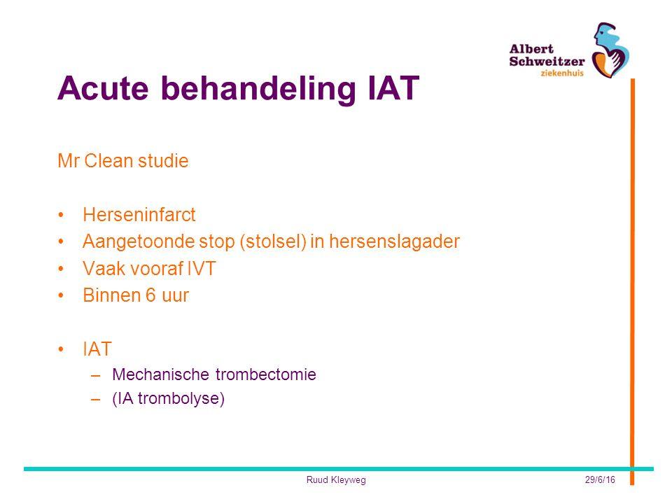 Acute behandeling IAT Mr Clean studie Herseninfarct Aangetoonde stop (stolsel) in hersenslagader Vaak vooraf IVT Binnen 6 uur IAT –Mechanische trombectomie –(IA trombolyse) 29/6/16Ruud Kleyweg