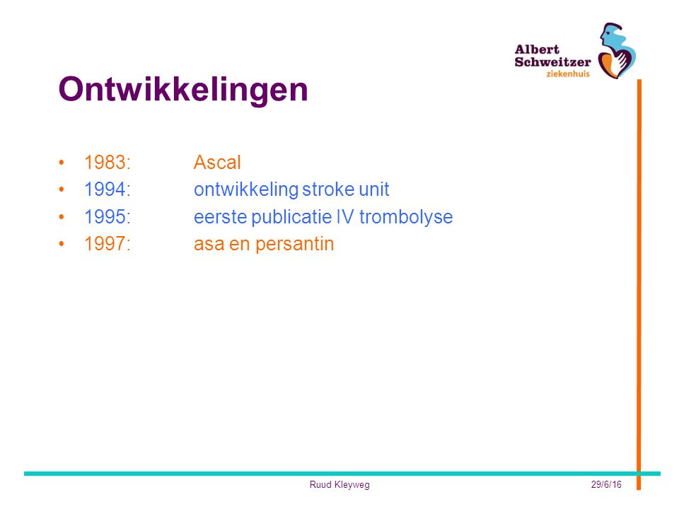 Ontwikkelingen 1983:Ascal 1994:ontwikkeling stroke unit 1995: eerste publicatie IV trombolyse 1997:asa en persantin 29/6/16Ruud Kleyweg
