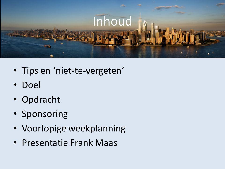 Inhoud Tips en 'niet-te-vergeten' Doel Opdracht Sponsoring Voorlopige weekplanning Presentatie Frank Maas