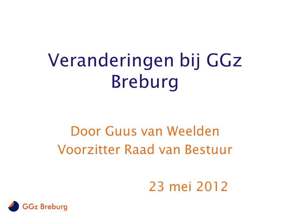 Veranderingen bij GGz Breburg Door Guus van Weelden Voorzitter Raad van Bestuur 23 mei 2012