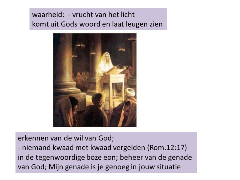 waarheid: - vrucht van het licht komt uit Gods woord en laat leugen zien erkennen van de wil van God; - niemand kwaad met kwaad vergelden (Rom.12:17) in de tegenwoordige boze eon; beheer van de genade van God; Mijn genade is je genoeg in jouw situatie