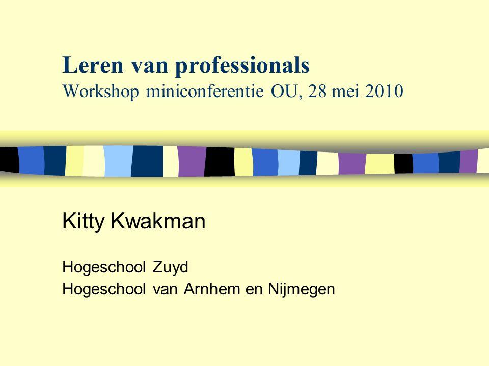 Leren van professionals Workshop miniconferentie OU, 28 mei 2010 Kitty Kwakman Hogeschool Zuyd Hogeschool van Arnhem en Nijmegen
