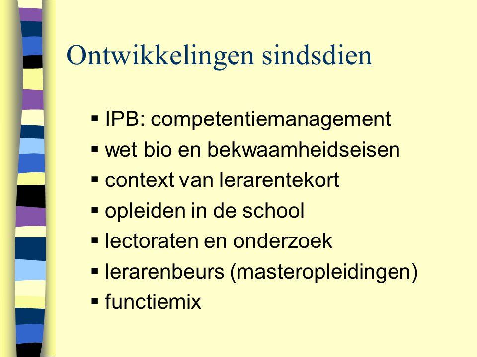 Ontwikkelingen sindsdien  IPB: competentiemanagement  wet bio en bekwaamheidseisen  context van lerarentekort  opleiden in de school  lectoraten en onderzoek  lerarenbeurs (masteropleidingen)  functiemix 